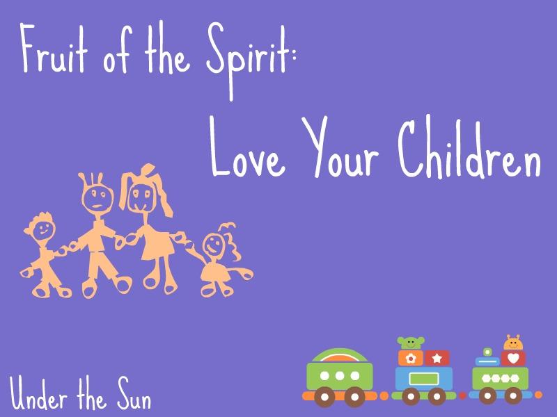 Under the Sun - Fruit of the Spirit: Love Your Children